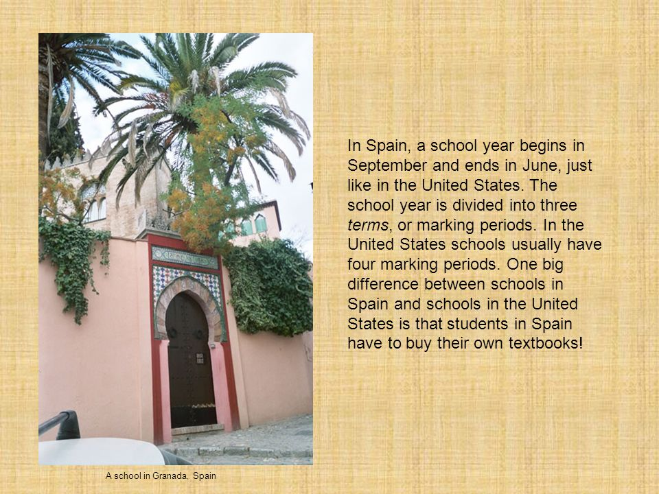 A school in Granada, Spain In Spain, a school year begins in September and ends in June, just like in the United States.