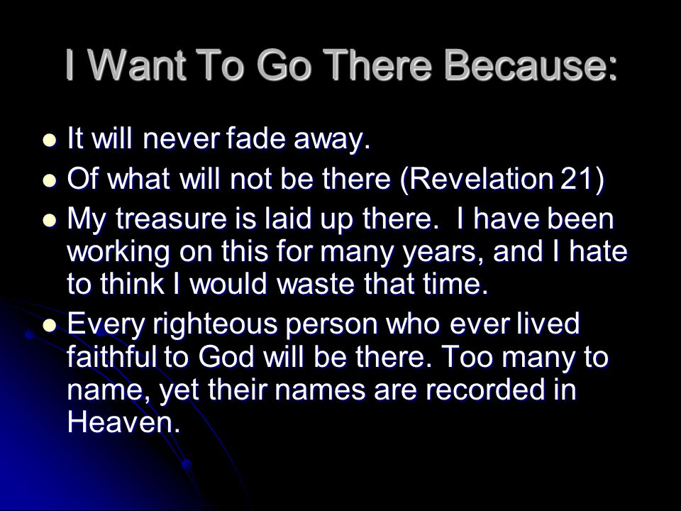 I Want To Go There Because: It will never fade away. It will never fade away. Of what will not be there (Revelation 21) Of what will not be there (Rev