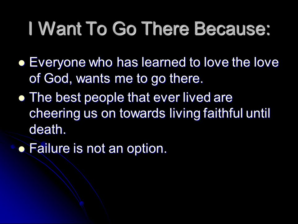 I Want To Go There Because: Everyone who has learned to love the love of God, wants me to go there. Everyone who has learned to love the love of God,