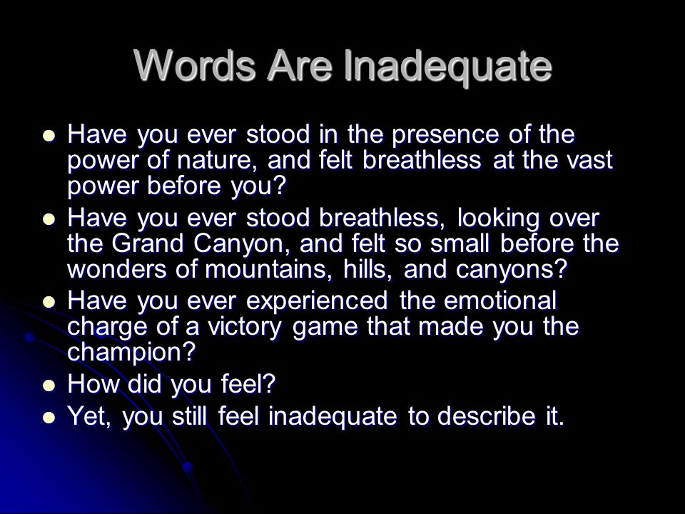 Words Are Inadequate Have you ever stood in the presence of the power of nature, and felt breathless at the vast power before you? Have you ever stood