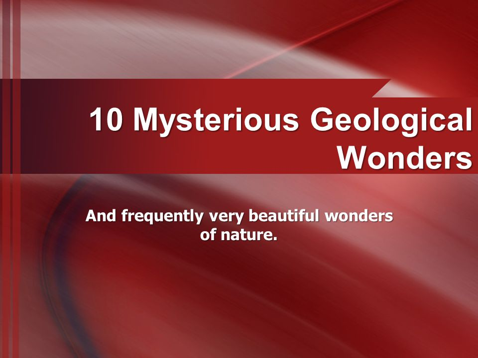 10 Mysterious Geological Wonders And frequently very beautiful wonders of nature.