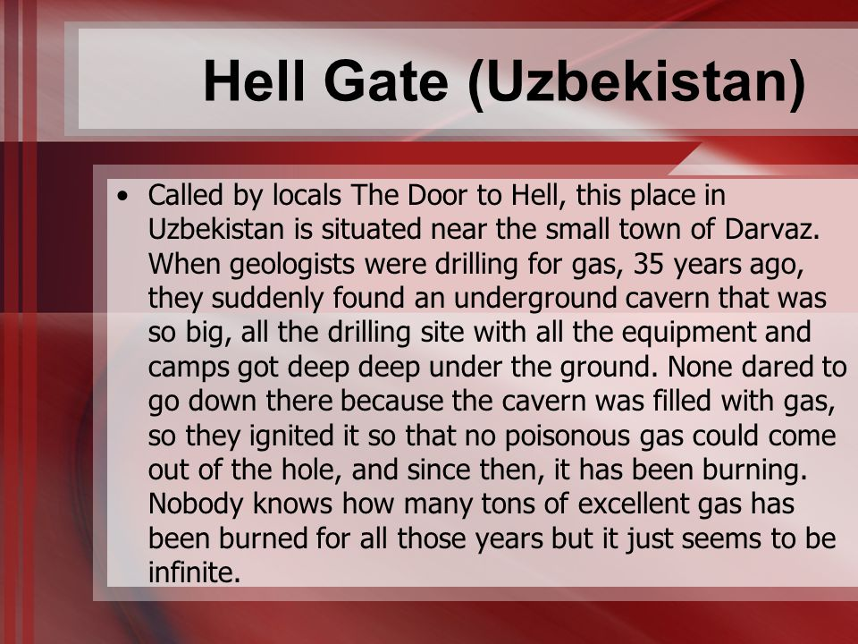 Hell Gate (Uzbekistan) Called by locals The Door to Hell, this place in Uzbekistan is situated near the small town of Darvaz. When geologists were dri