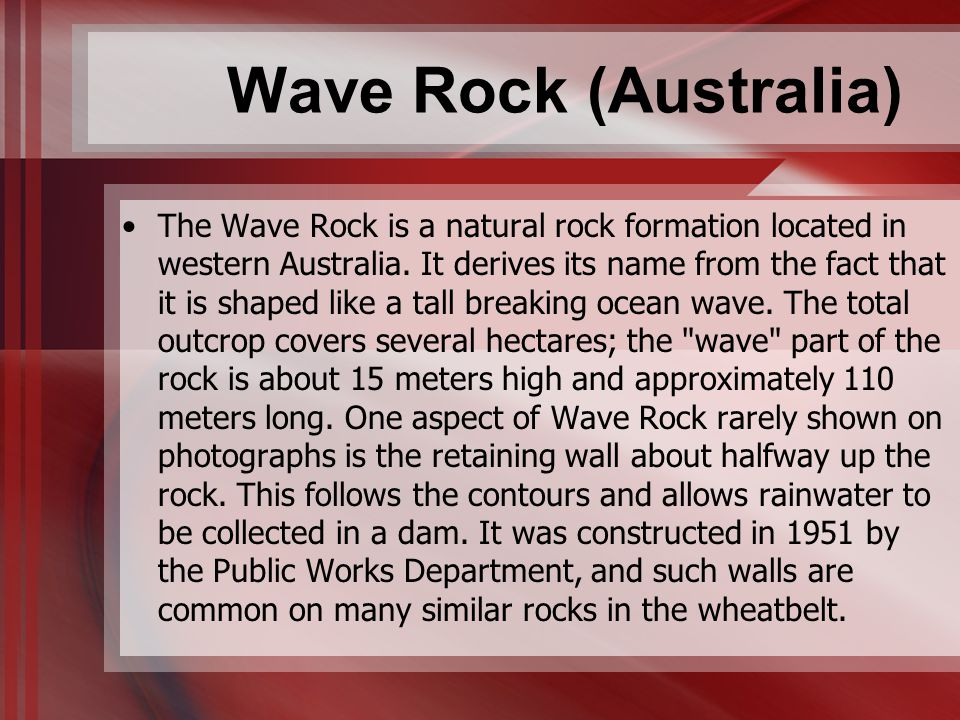 Wave Rock (Australia) The Wave Rock is a natural rock formation located in western Australia. It derives its name from the fact that it is shaped like