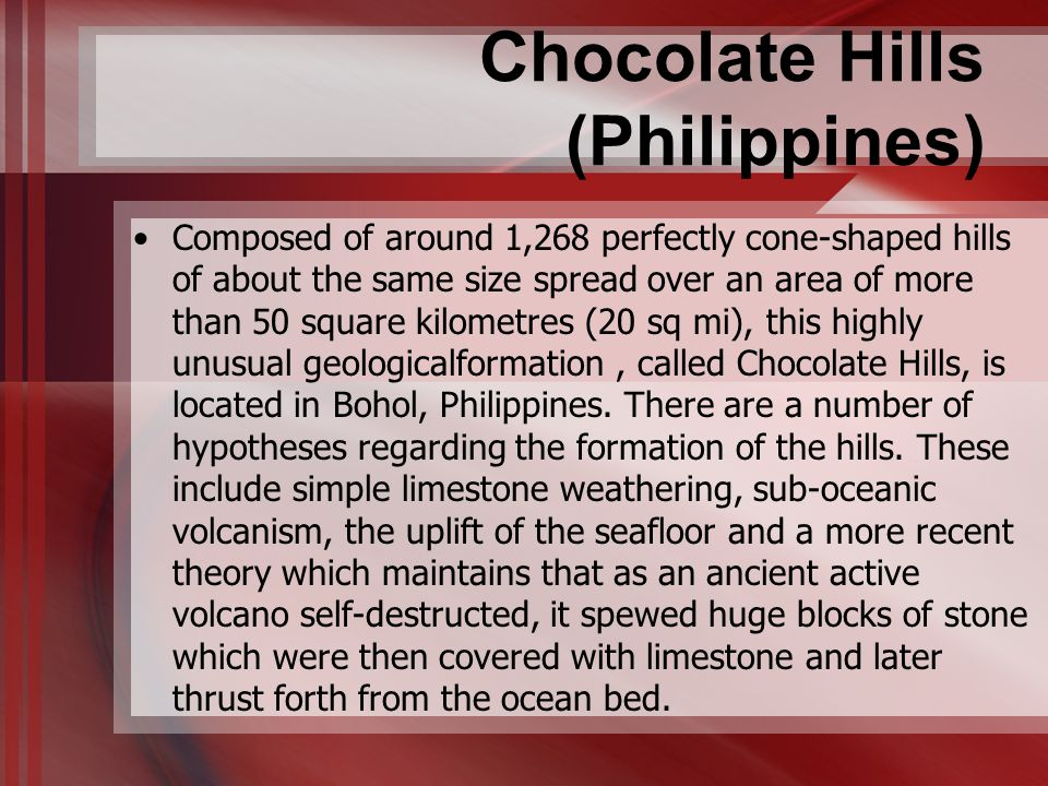 Chocolate Hills (Philippines) Composed of around 1,268 perfectly cone-shaped hills of about the same size spread over an area of more than 50 square k