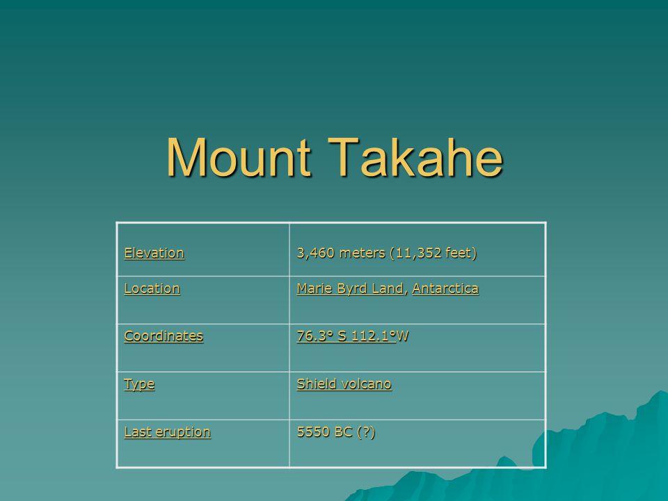 Mount Takahe Elevation 3,460 meters (11,352 feet) Location Marie Byrd LandMarie Byrd Land, Antarctica Antarctica Marie Byrd LandAntarctica Coordinates 76.3° S 112.1°76.3° S 112.1°W 76.3° S 112.1° Type Shield volcano Shield volcano Last eruption Last eruption 5550 BC ( )