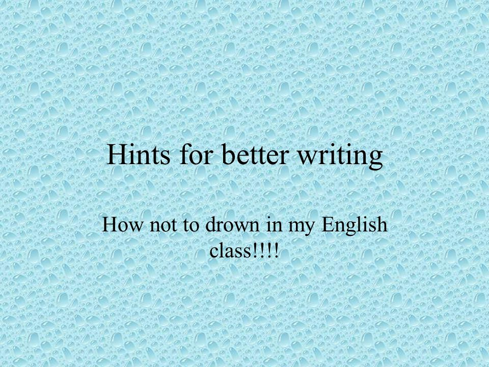 Hints for better writing How not to drown in my English class!!!!
