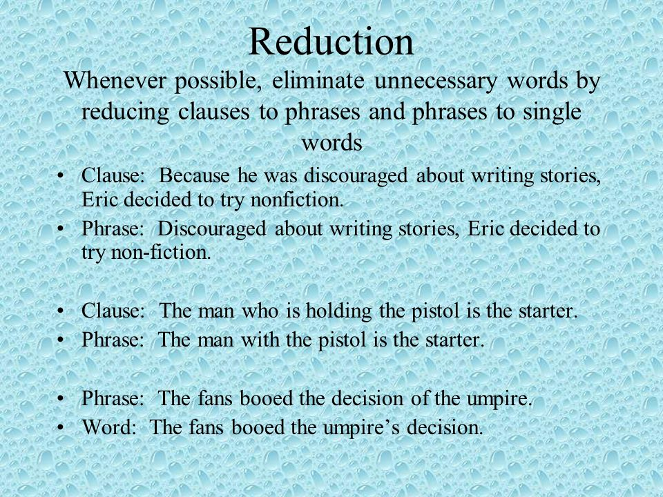 Reduction Whenever possible, eliminate unnecessary words by reducing clauses to phrases and phrases to single words Clause: Because he was discouraged about writing stories, Eric decided to try nonfiction.