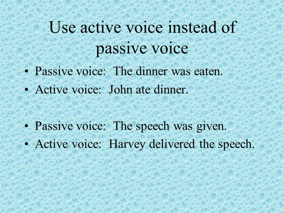 Use active voice instead of passive voice Passive voice: The dinner was eaten.