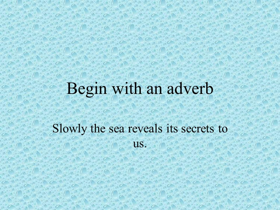 Begin with an adverb Slowly the sea reveals its secrets to us.