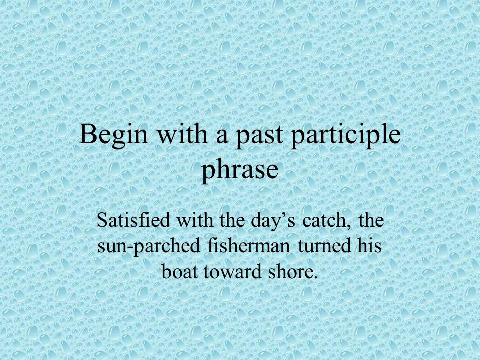Begin with a past participle phrase Satisfied with the day's catch, the sun-parched fisherman turned his boat toward shore.