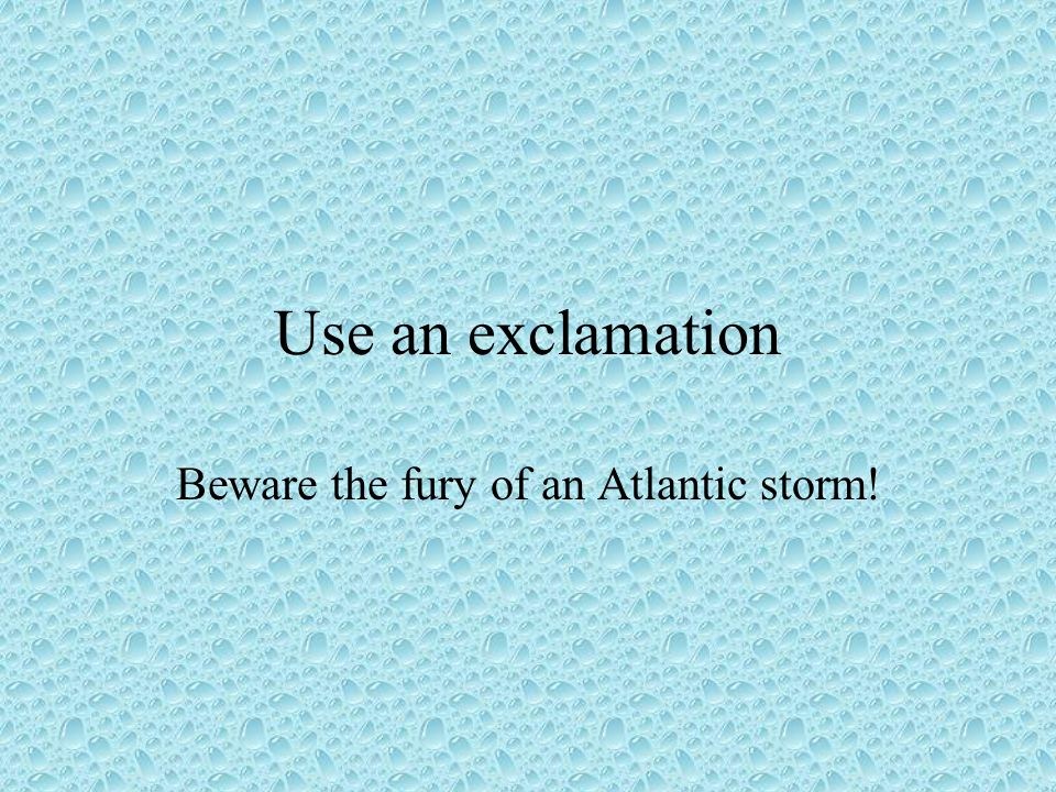 Use an exclamation Beware the fury of an Atlantic storm!