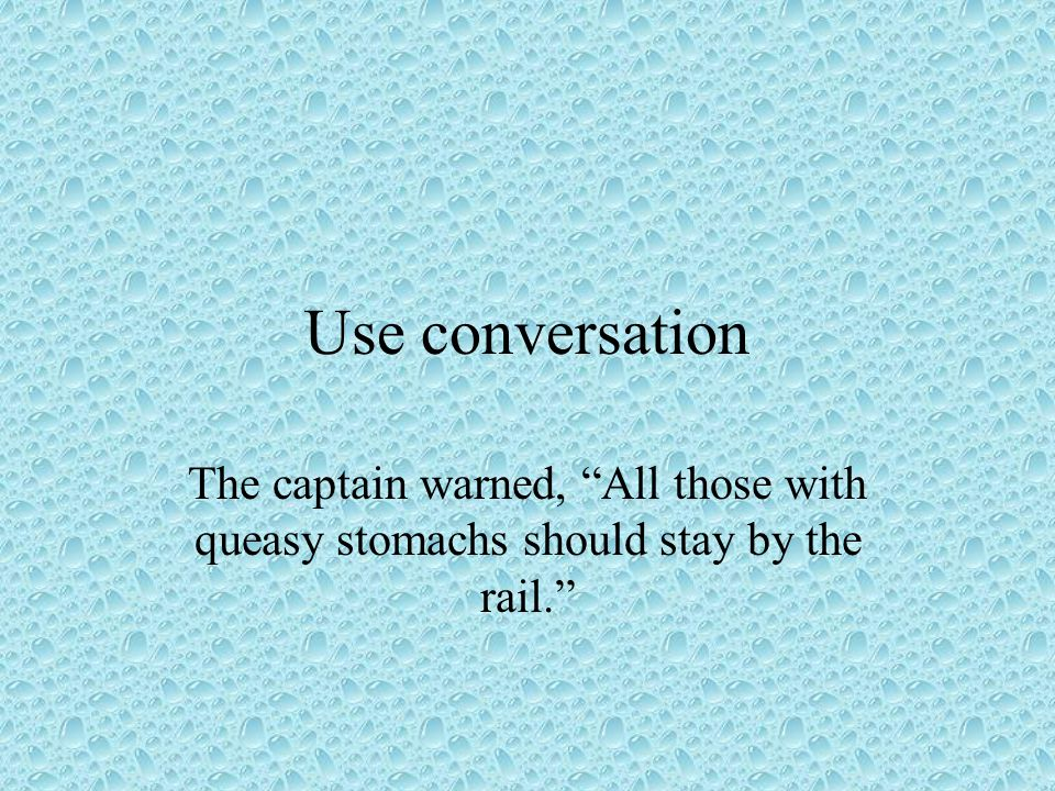 Use conversation The captain warned, All those with queasy stomachs should stay by the rail.