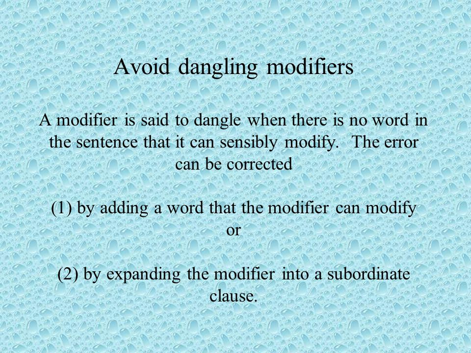 Avoid dangling modifiers A modifier is said to dangle when there is no word in the sentence that it can sensibly modify.
