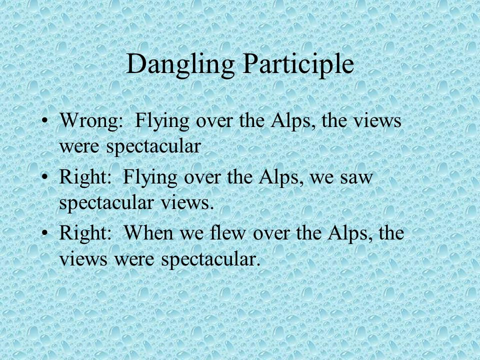 Dangling Participle Wrong: Flying over the Alps, the views were spectacular Right: Flying over the Alps, we saw spectacular views.