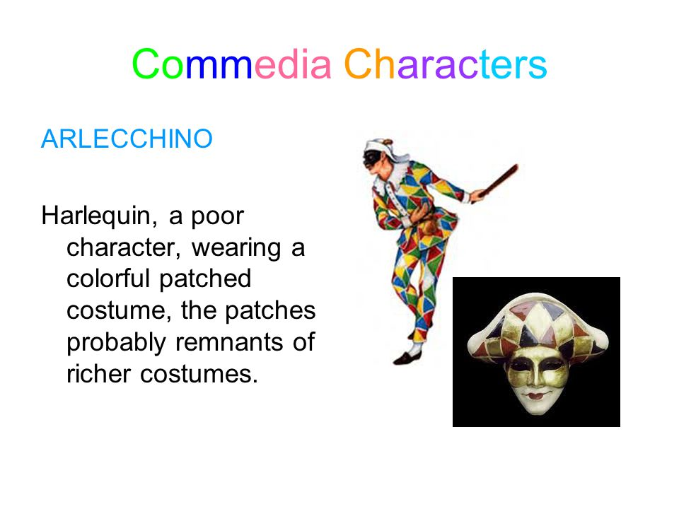 Commedia Characters ARLECCHINO Harlequin, a poor character, wearing a colorful patched costume, the patches probably remnants of richer costumes.