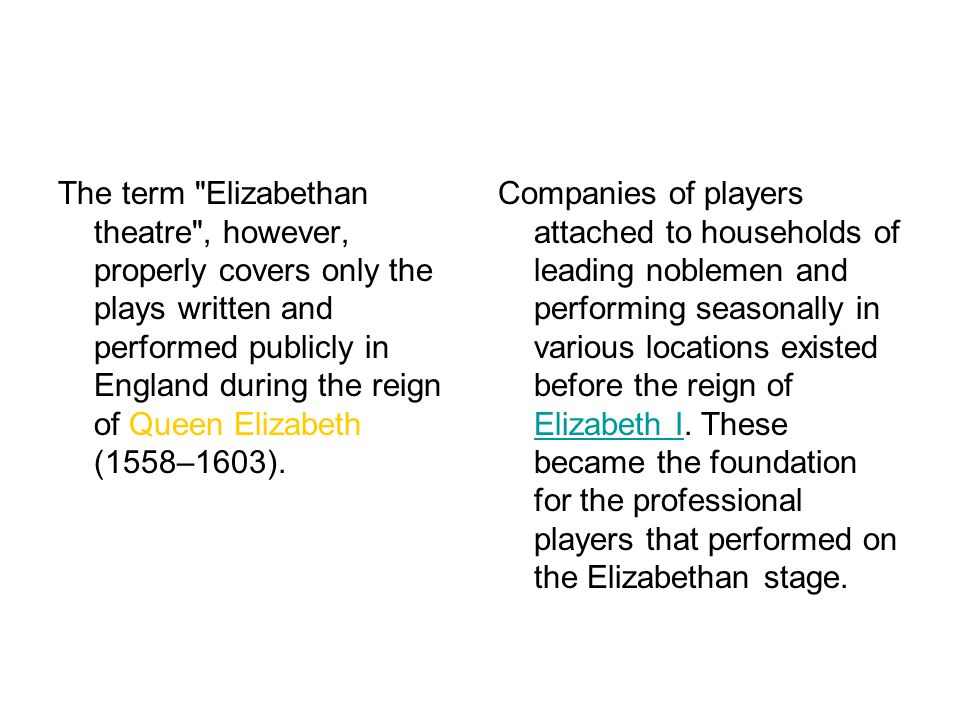 The term Elizabethan theatre , however, properly covers only the plays written and performed publicly in England during the reign of Queen Elizabeth (1558–1603).