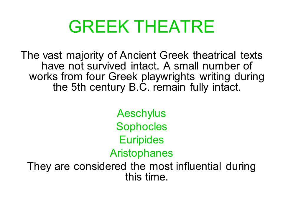 GREEK THEATRE The vast majority of Ancient Greek theatrical texts have not survived intact. A small number of works from four Greek playwrights writin