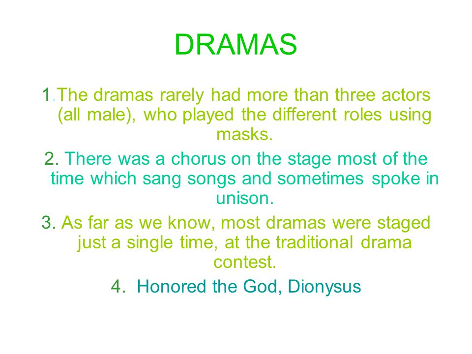 DRAMAS 1.The dramas rarely had more than three actors (all male), who played the different roles using masks. 2. There was a chorus on the stage most