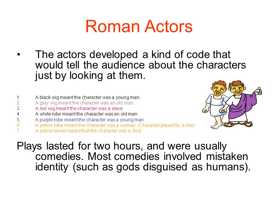 Roman Actors The actors developed a kind of code that would tell the audience about the characters just by looking at them. 1.A black wig meant the ch