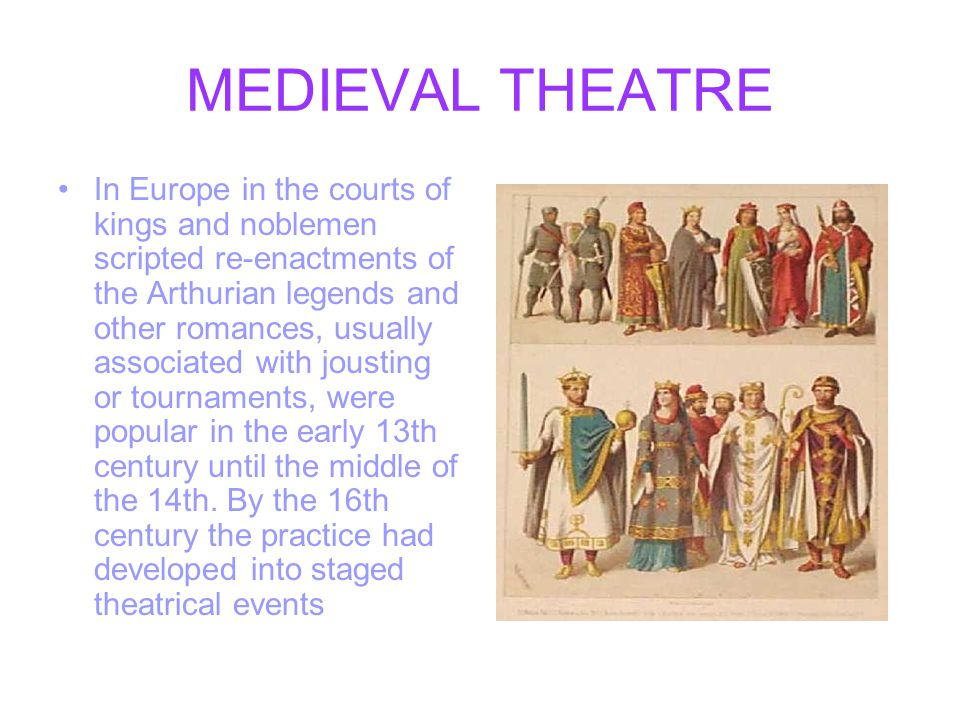 MEDIEVAL THEATRE In Europe in the courts of kings and noblemen scripted re-enactments of the Arthurian legends and other romances, usually associated