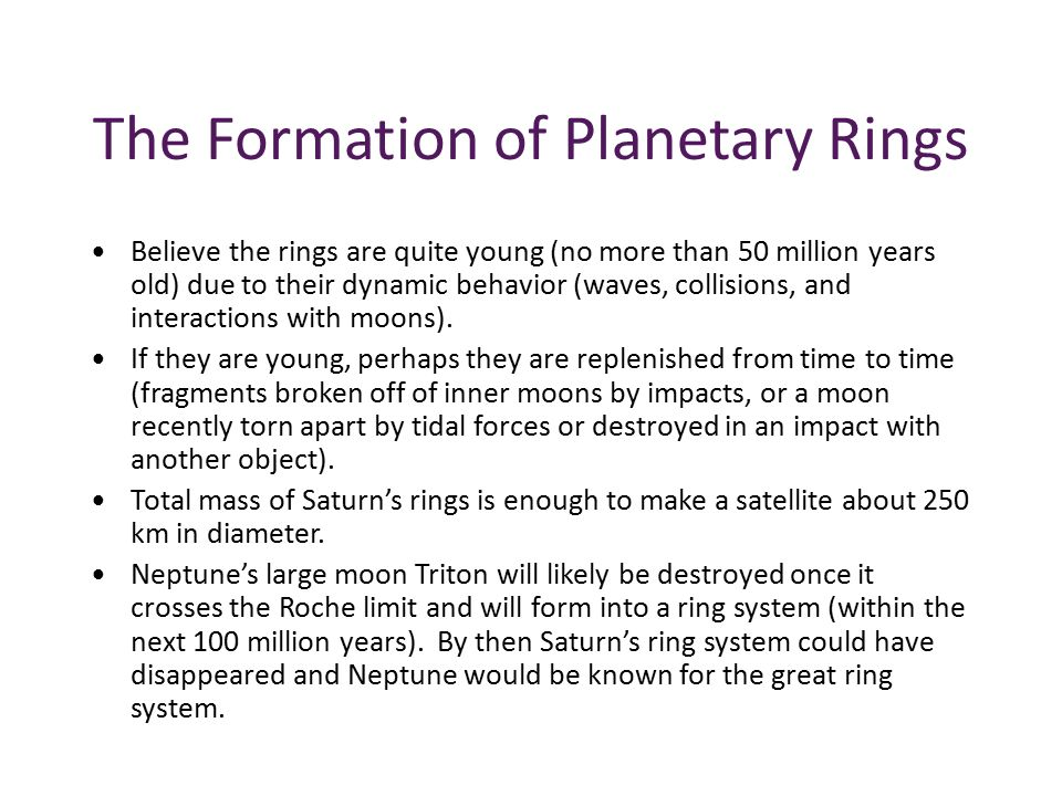 The Formation of Planetary Rings Believe the rings are quite young (no more than 50 million years old) due to their dynamic behavior (waves, collisions, and interactions with moons).
