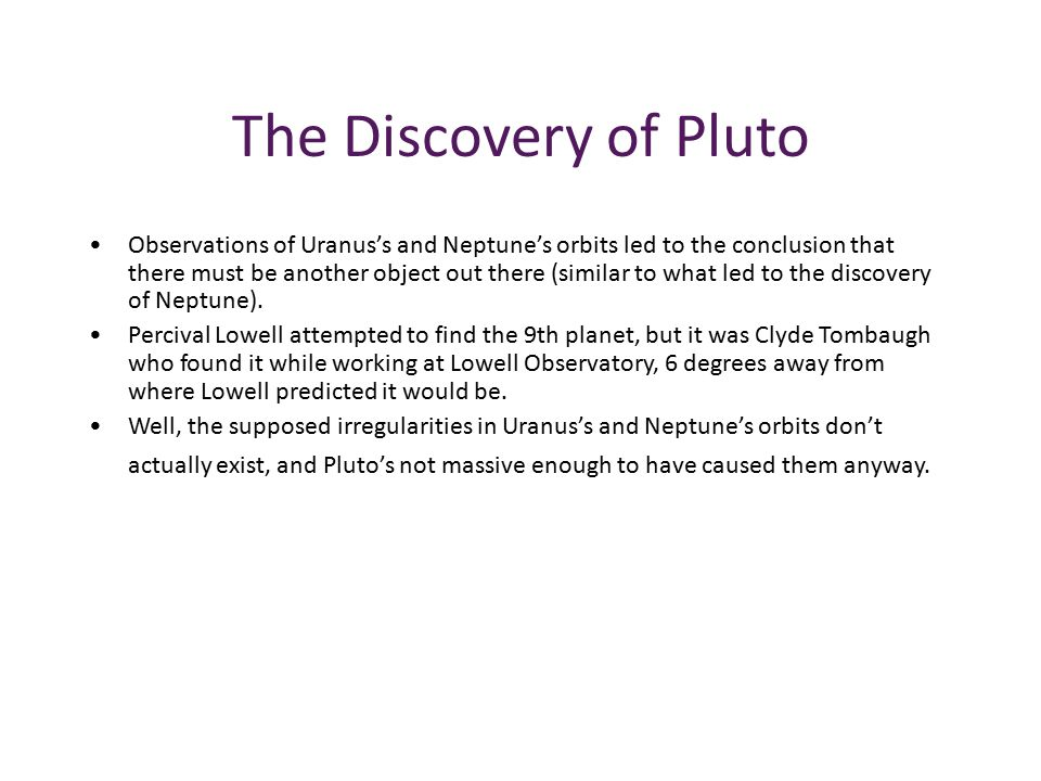 The Discovery of Pluto Observations of Uranus's and Neptune's orbits led to the conclusion that there must be another object out there (similar to what led to the discovery of Neptune).