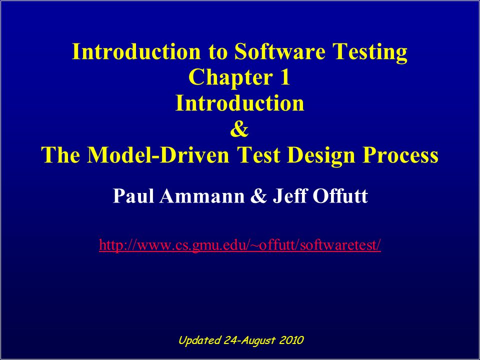 Introduction to Software Testing (Ch 1) © Ammann & Offutt 72 Test Coverage Criteria n Traditional software testing is expensive and labor- intensive n Formal coverage criteria are used to decide which test inputs to use n More likely that the tester will find problems n Greater assurance that the software is of high quality and reliability n A goal or stopping rule for testing n Criteria makes testing more efficient and effective But how do we start to apply these ideas in practice?