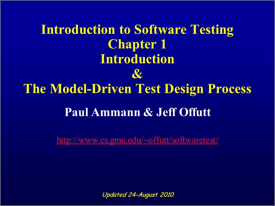 Introduction to Software Testing Chapter 1 Introduction & The Model-Driven Test Design Process Paul Ammann & Jeff Offutt http://www.cs.gmu.edu/~offutt/softwaretest/ Updated 24-August 2010