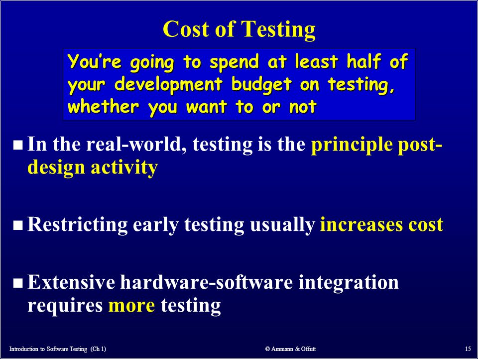 Introduction to Software Testing (Ch 1) © Ammann & Offutt 15 Cost of Testing n In the real-world, testing is the principle post- design activity n Res