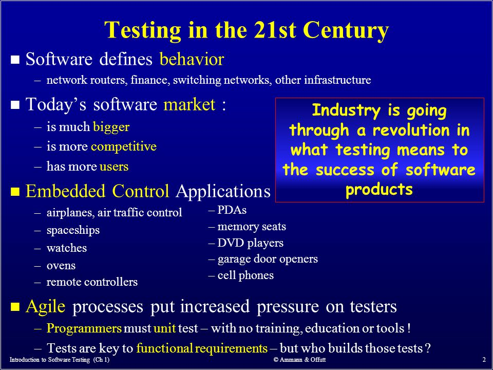 Introduction to Software Testing (Ch 1) © Ammann & Offutt 43 Static and Dynamic Testing n Static Testing : Testing without executing the program –This include software inspections and some forms of analyses –Very effective at finding certain kinds of problems – especially potential faults, that is, problems that could lead to faults when the program is modified n Dynamic Testing : Testing by executing the program with real inputs