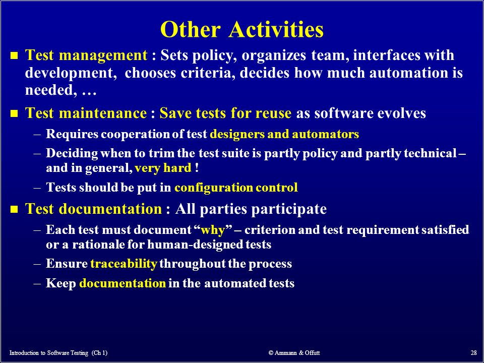 Other Activities n Test management : Sets policy, organizes team, interfaces with development, chooses criteria, decides how much automation is needed