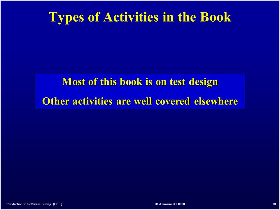 Types of Activities in the Book Introduction to Software Testing (Ch 1) © Ammann & Offutt 38 Most of this book is on test design Other activities are
