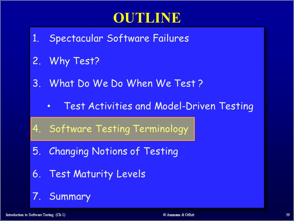 OUTLINE Introduction to Software Testing (Ch 1) © Ammann & Offutt 39 1.Spectacular Software Failures 2.Why Test? 3.What Do We Do When We Test ? Test A