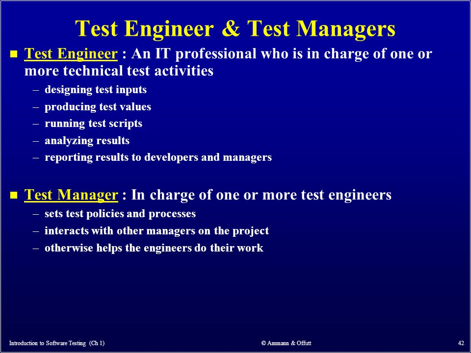 Introduction to Software Testing (Ch 1) © Ammann & Offutt 42 Test Engineer & Test Managers n Test Engineer : An IT professional who is in charge of on