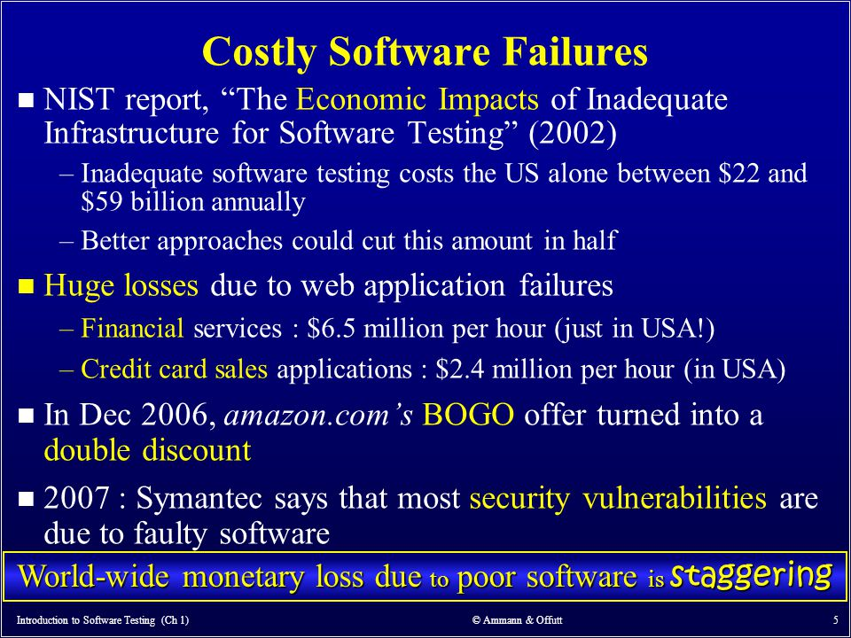 Introduction to Software Testing (Ch 1) © Ammann & Offutt 46 Fault & Failure Model Three conditions necessary for a failure to be observed 1.Reachability : The location or locations in the program that contain the fault must be reached 2.Infection : The state of the program must be incorrect 3.Propagation : The infected state must propagate to cause some output of the program to be incorrect