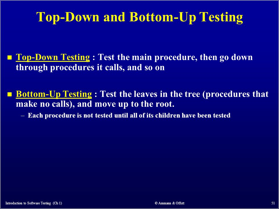 Introduction to Software Testing (Ch 1) © Ammann & Offutt 51 Top-Down and Bottom-Up Testing n Top-Down Testing : Test the main procedure, then go down
