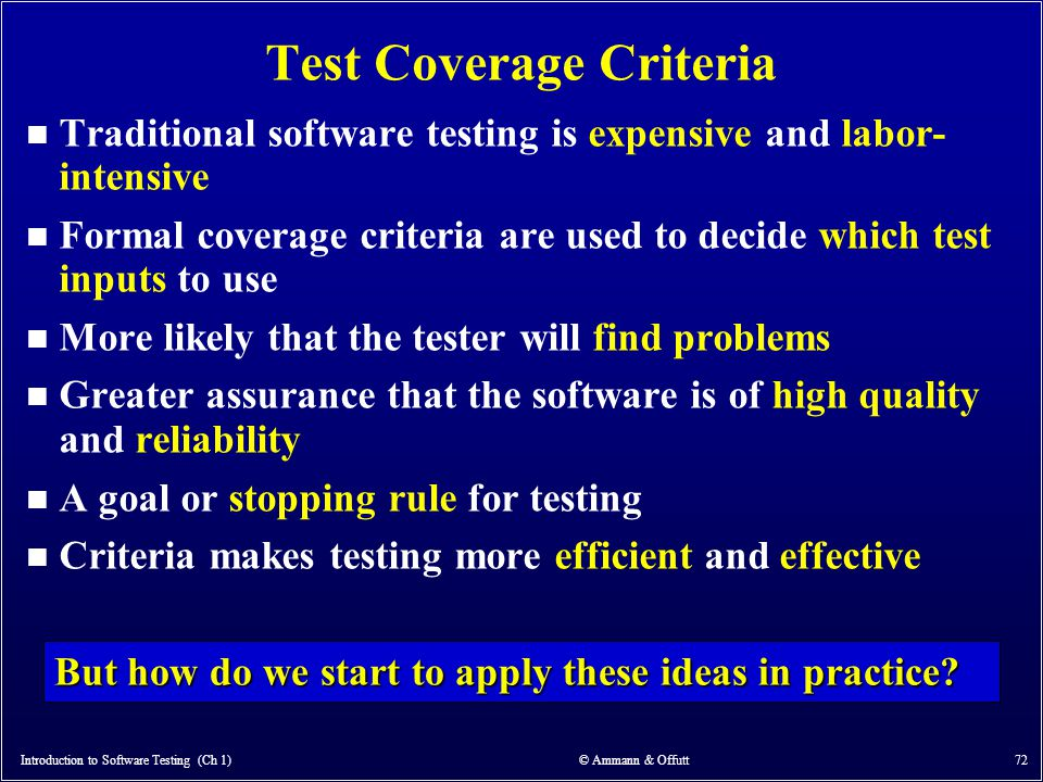 Introduction to Software Testing (Ch 1) © Ammann & Offutt 72 Test Coverage Criteria n Traditional software testing is expensive and labor- intensive n