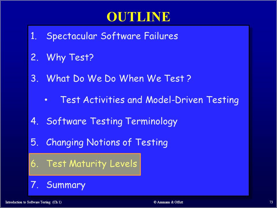 OUTLINE Introduction to Software Testing (Ch 1) © Ammann & Offutt 73 1.Spectacular Software Failures 2.Why Test? 3.What Do We Do When We Test ? Test A