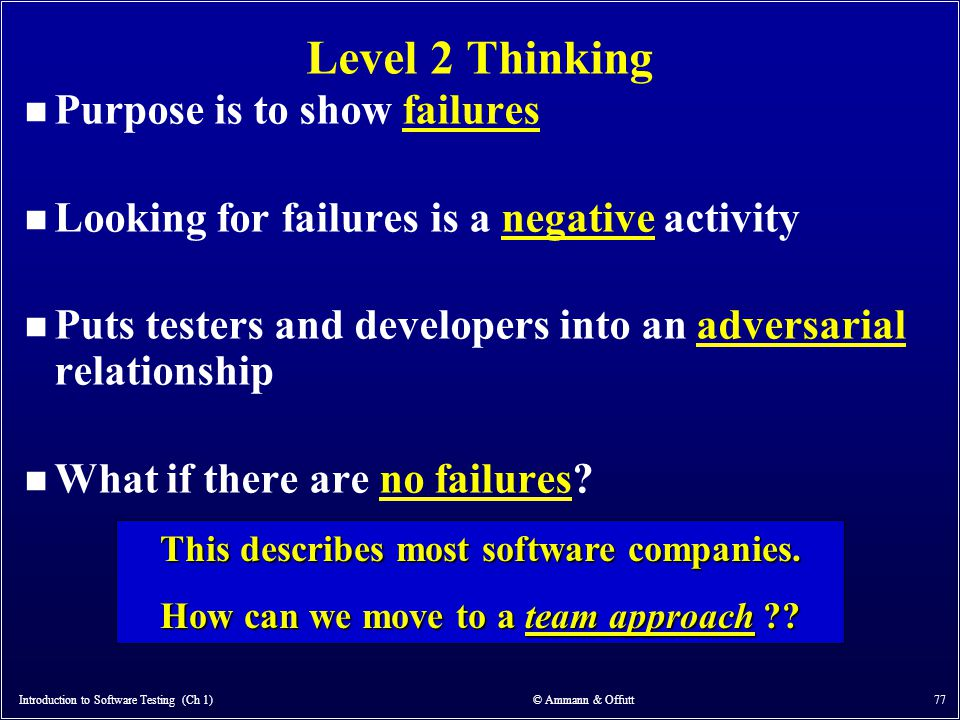 Introduction to Software Testing (Ch 1) © Ammann & Offutt 77 Level 2 Thinking n Purpose is to show failures n Looking for failures is a negative activ