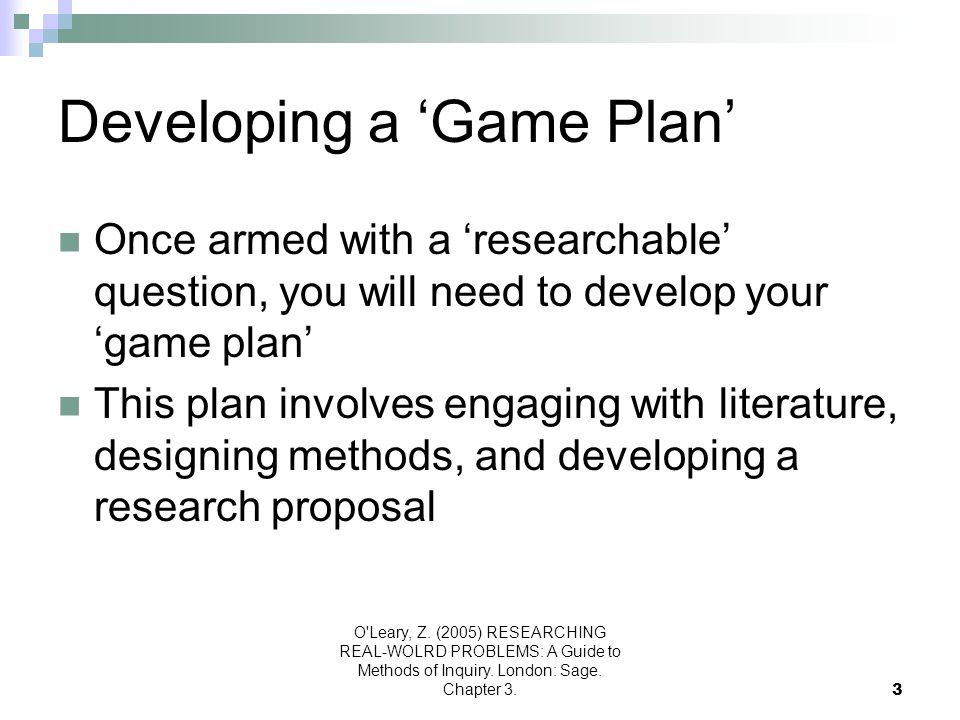 O'Leary, Z. (2005) RESEARCHING REAL-WOLRD PROBLEMS: A Guide to Methods of Inquiry. London: Sage. Chapter 3.3 Developing a 'Game Plan' Once armed with