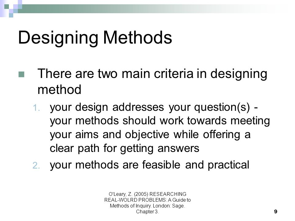 O'Leary, Z. (2005) RESEARCHING REAL-WOLRD PROBLEMS: A Guide to Methods of Inquiry. London: Sage. Chapter 3.9 Designing Methods There are two main crit