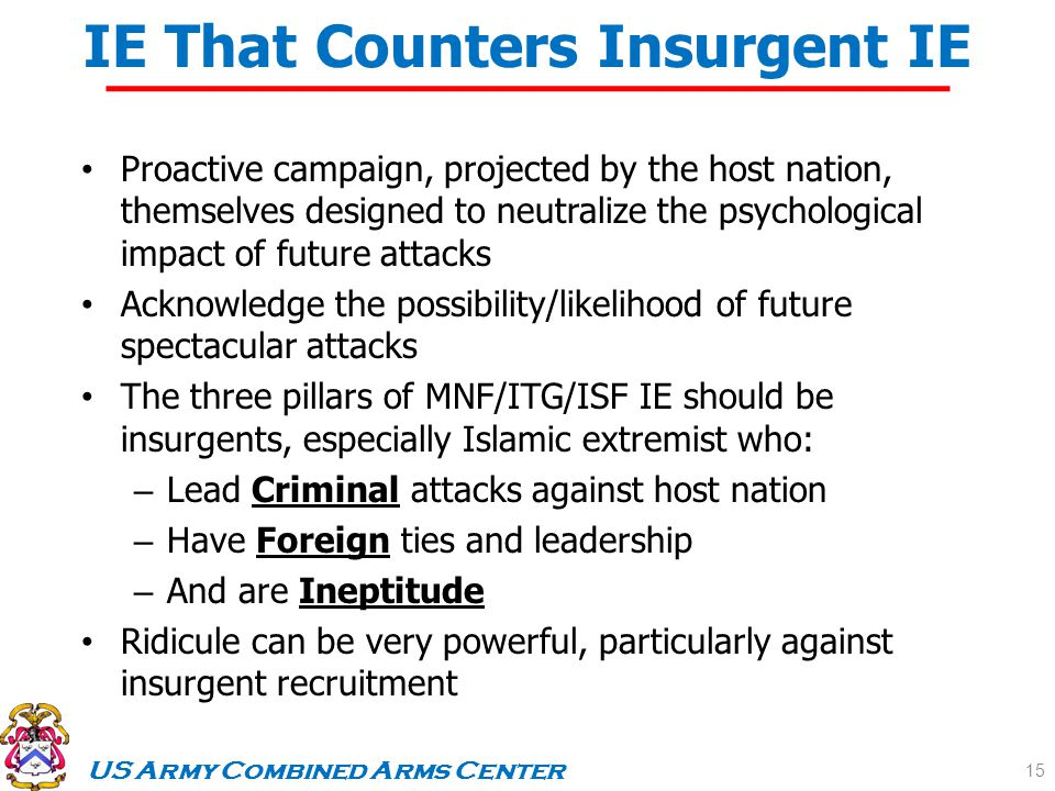 US Army Combined Arms Center UNCLASSIFIEDAs of 13 FEB 09 IE That Counters Insurgent IE Proactive campaign, projected by the host nation, themselves designed to neutralize the psychological impact of future attacks Acknowledge the possibility/likelihood of future spectacular attacks The three pillars of MNF/ITG/ISF IE should be insurgents, especially Islamic extremist who: – Lead Criminal attacks against host nation – Have Foreign ties and leadership – And are Ineptitude Ridicule can be very powerful, particularly against insurgent recruitment 15