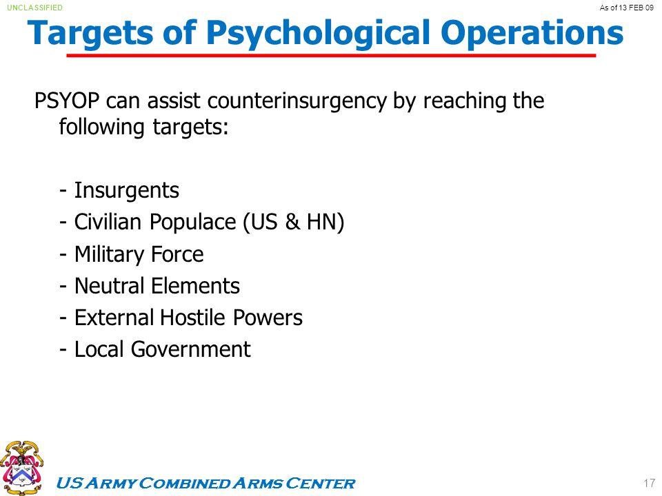 US Army Combined Arms Center UNCLASSIFIEDAs of 13 FEB 09 Targets of Psychological Operations PSYOP can assist counterinsurgency by reaching the following targets: - Insurgents - Civilian Populace (US & HN) - Military Force - Neutral Elements - External Hostile Powers - Local Government 17