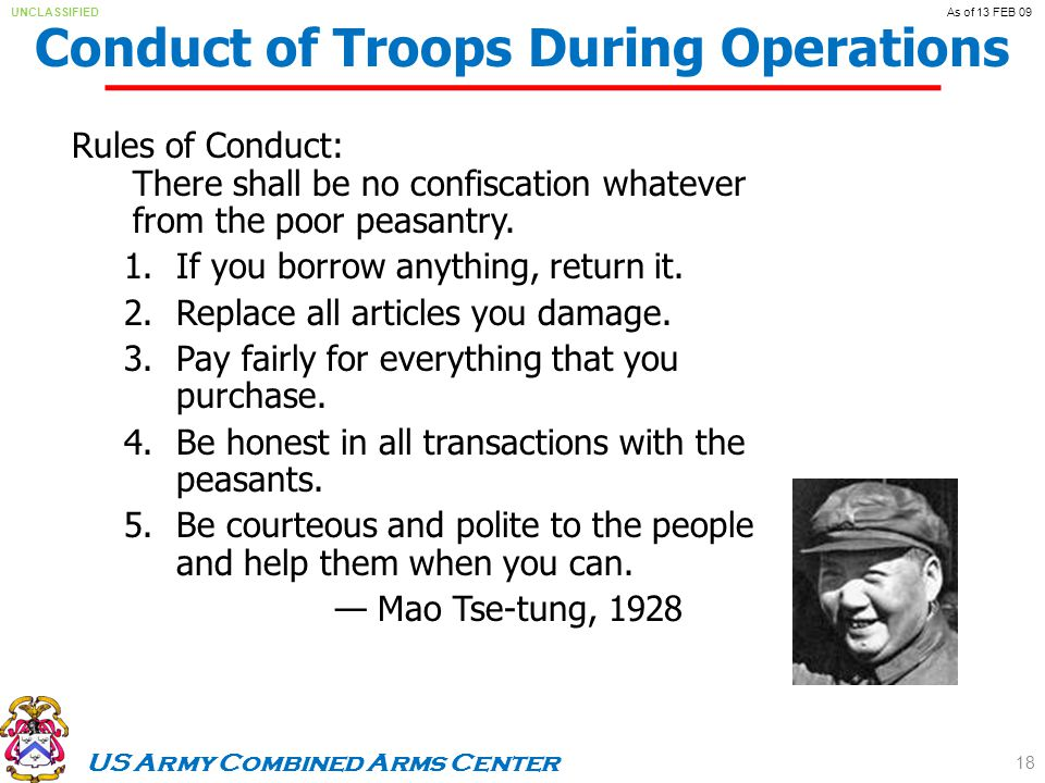 US Army Combined Arms Center UNCLASSIFIEDAs of 13 FEB 09 Conduct of Troops During Operations Rules of Conduct: There shall be no confiscation whatever from the poor peasantry.