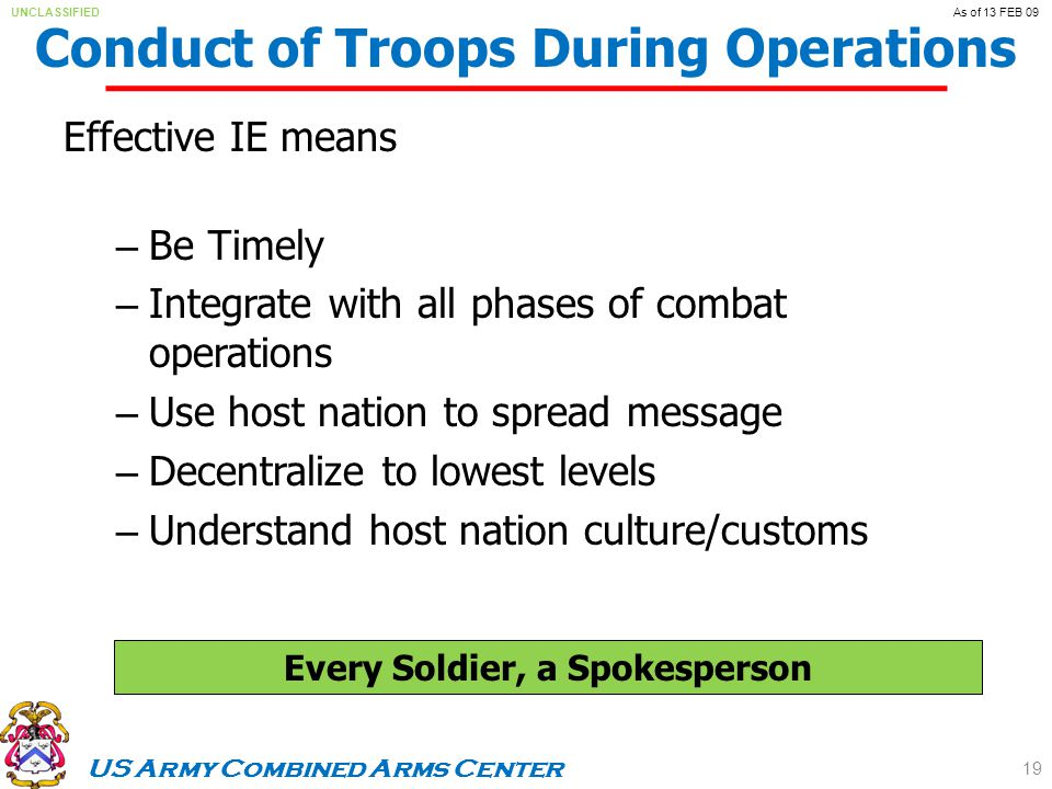 US Army Combined Arms Center UNCLASSIFIEDAs of 13 FEB 09 Conduct of Troops During Operations Effective IE means – Be Timely – Integrate with all phases of combat operations – Use host nation to spread message – Decentralize to lowest levels – Understand host nation culture/customs 19 Every Soldier, a Spokesperson