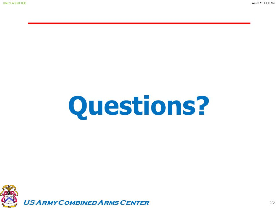 US Army Combined Arms Center UNCLASSIFIEDAs of 13 FEB 09 Questions 22