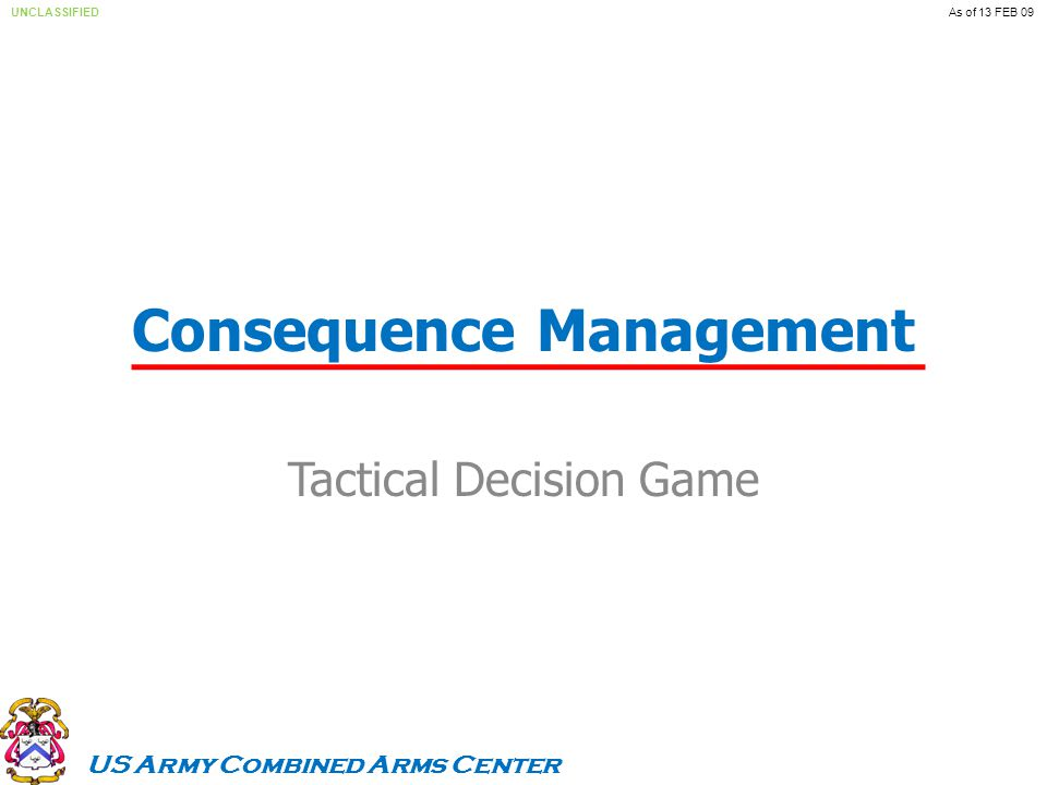 US Army Combined Arms Center UNCLASSIFIEDAs of 13 FEB 09 Consequence Management Tactical Decision Game
