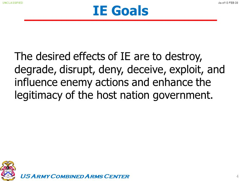 US Army Combined Arms Center UNCLASSIFIEDAs of 13 FEB 09 The desired effects of IE are to destroy, degrade, disrupt, deny, deceive, exploit, and influence enemy actions and enhance the legitimacy of the host nation government.