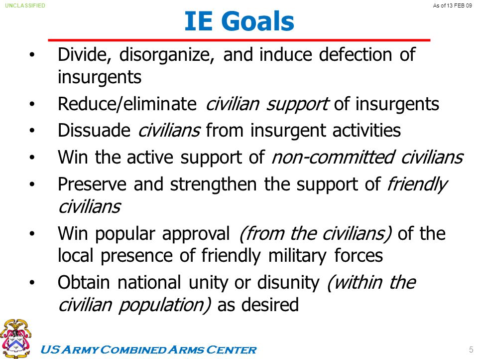 US Army Combined Arms Center UNCLASSIFIEDAs of 13 FEB 09 Divide, disorganize, and induce defection of insurgents Reduce/eliminate civilian support of insurgents Dissuade civilians from insurgent activities Win the active support of non-committed civilians Preserve and strengthen the support of friendly civilians Win popular approval (from the civilians) of the local presence of friendly military forces Obtain national unity or disunity (within the civilian population) as desired IE Goals 5