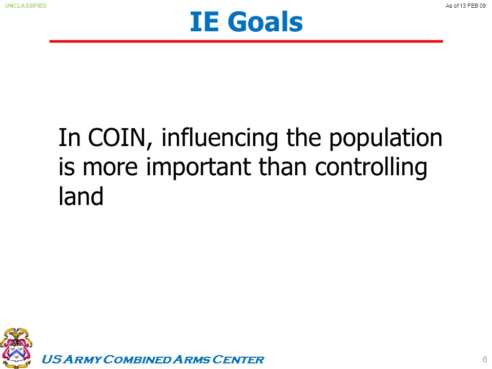 US Army Combined Arms Center UNCLASSIFIEDAs of 13 FEB 09 IE Goals In COIN, influencing the population is more important than controlling land 6